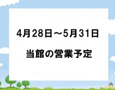 4月28日から5月31日までの当館の営業予定